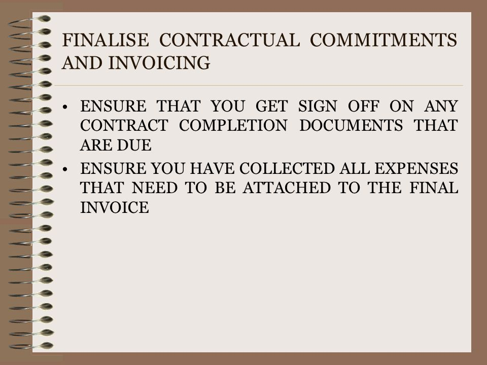 FINALISE CONTRACTUAL COMMITMENTS AND INVOICING ENSURE THAT YOU GET SIGN OFF ON ANY CONTRACT COMPLETION DOCUMENTS THAT ARE DUE ENSURE YOU HAVE COLLECTE