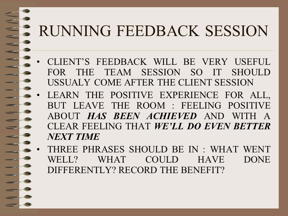RUNNING FEEDBACK SESSION CLIENT'S FEEDBACK WILL BE VERY USEFUL FOR THE TEAM SESSION SO IT SHOULD USSUALY COME AFTER THE CLIENT SESSION LEARN THE POSIT