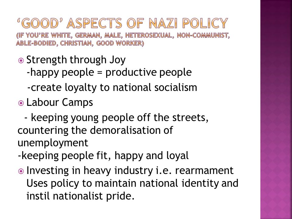  Strength through Joy -happy people = productive people -create loyalty to national socialism  Labour Camps - keeping young people off the streets, countering the demoralisation of unemployment -keeping people fit, happy and loyal  Investing in heavy industry i.e.
