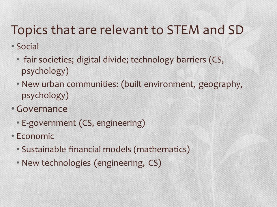 Topics that are relevant to STEM and SD Social fair societies; digital divide; technology barriers (CS, psychology) New urban communities: (built environment, geography, psychology) Governance E-government (CS, engineering) Economic Sustainable financial models (mathematics) New technologies (engineering, CS)