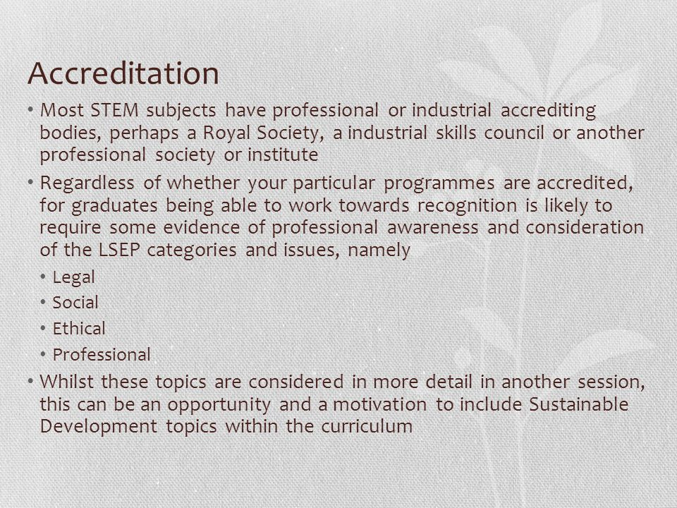 Accreditation Most STEM subjects have professional or industrial accrediting bodies, perhaps a Royal Society, a industrial skills council or another professional society or institute Regardless of whether your particular programmes are accredited, for graduates being able to work towards recognition is likely to require some evidence of professional awareness and consideration of the LSEP categories and issues, namely Legal Social Ethical Professional Whilst these topics are considered in more detail in another session, this can be an opportunity and a motivation to include Sustainable Development topics within the curriculum
