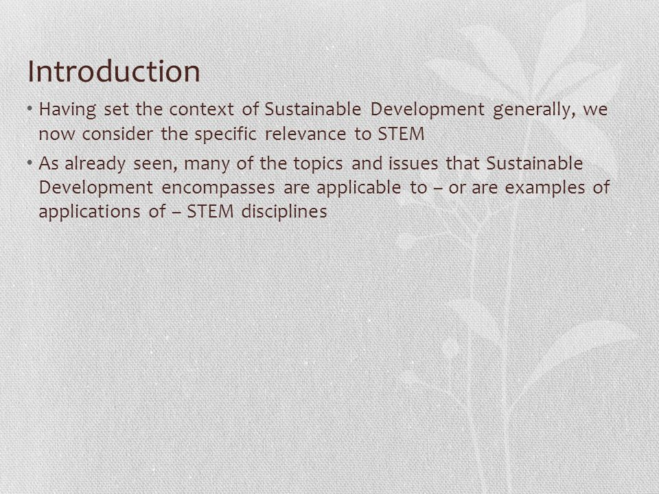 Introduction Having set the context of Sustainable Development generally, we now consider the specific relevance to STEM As already seen, many of the topics and issues that Sustainable Development encompasses are applicable to – or are examples of applications of – STEM disciplines