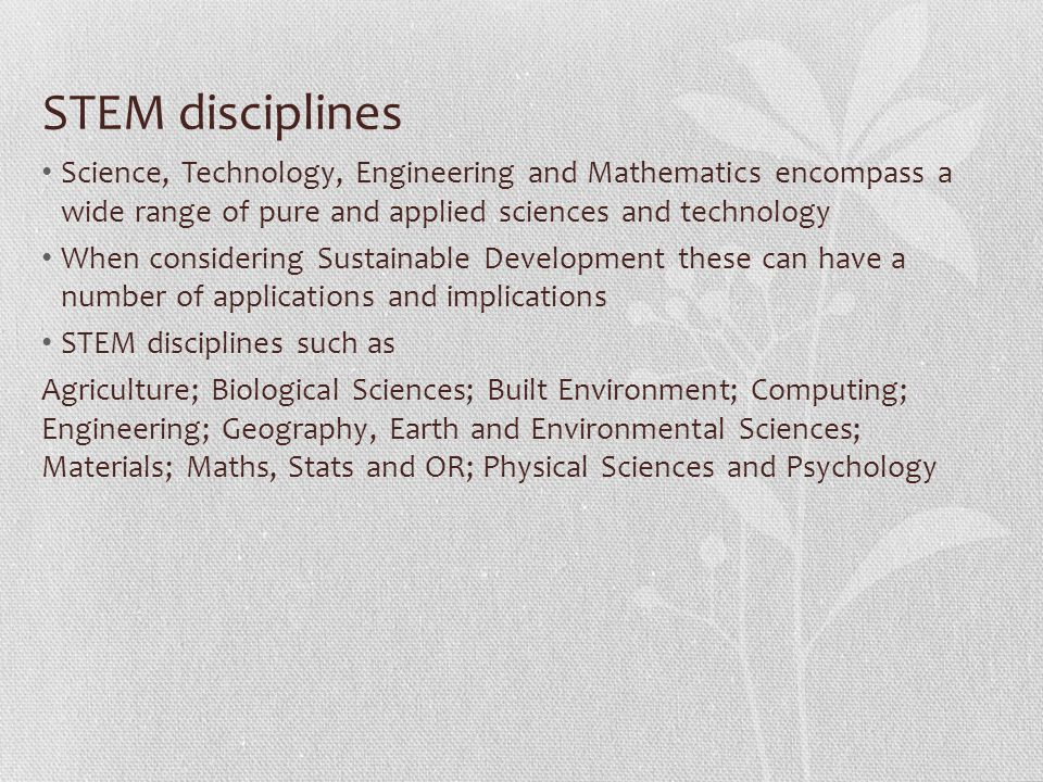 STEM disciplines Science, Technology, Engineering and Mathematics encompass a wide range of pure and applied sciences and technology When considering Sustainable Development these can have a number of applications and implications STEM disciplines such as Agriculture; Biological Sciences; Built Environment; Computing; Engineering; Geography, Earth and Environmental Sciences; Materials; Maths, Stats and OR; Physical Sciences and Psychology