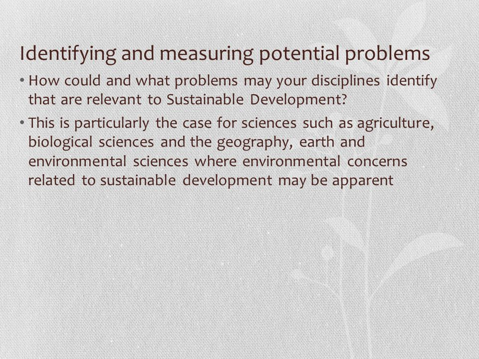 Identifying and measuring potential problems How could and what problems may your disciplines identify that are relevant to Sustainable Development.