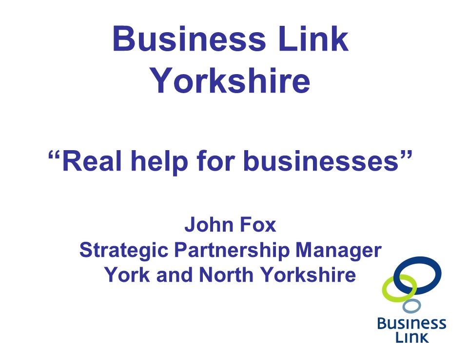 Business Link Yorkshire Real help for businesses John Fox Strategic Partnership Manager York and North Yorkshire