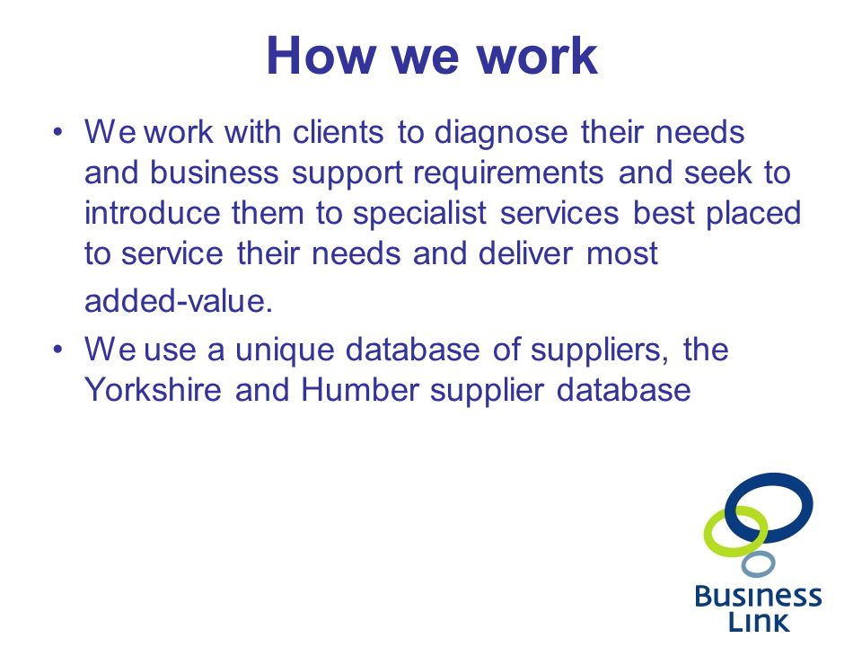 How we work We work with clients to diagnose their needs and business support requirements and seek to introduce them to specialist services best plac