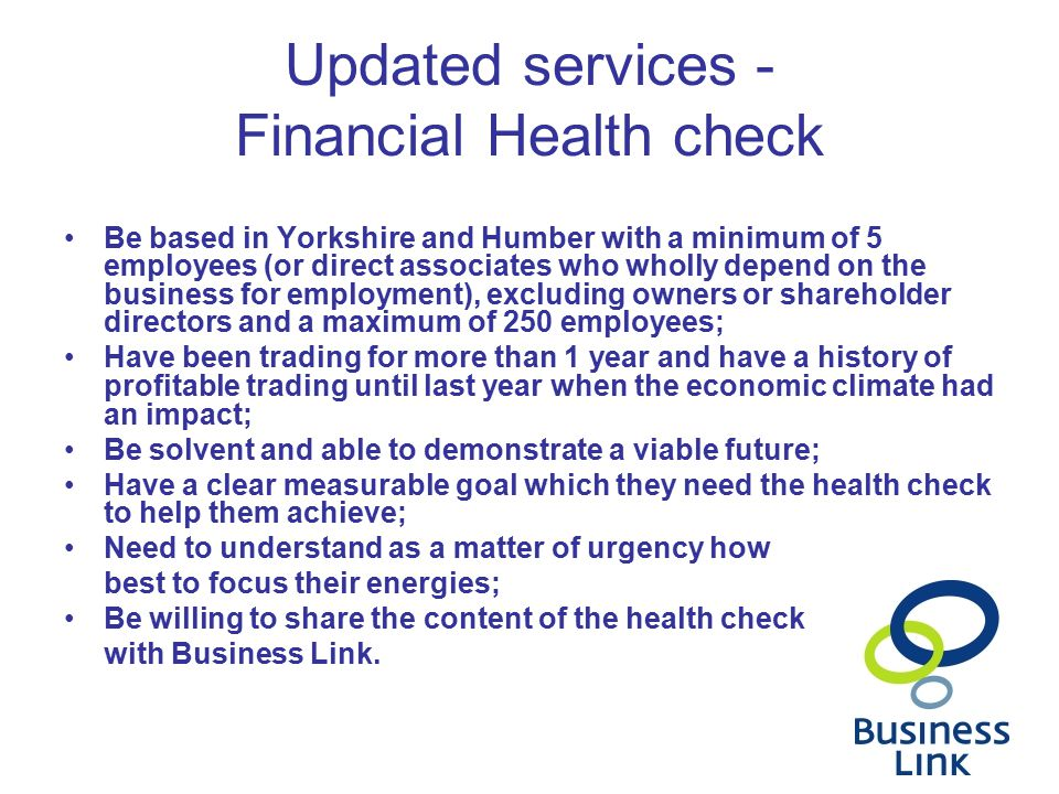 Updated services - Financial Health check Be based in Yorkshire and Humber with a minimum of 5 employees (or direct associates who wholly depend on the business for employment), excluding owners or shareholder directors and a maximum of 250 employees; Have been trading for more than 1 year and have a history of profitable trading until last year when the economic climate had an impact; Be solvent and able to demonstrate a viable future; Have a clear measurable goal which they need the health check to help them achieve; Need to understand as a matter of urgency how best to focus their energies; Be willing to share the content of the health check with Business Link.