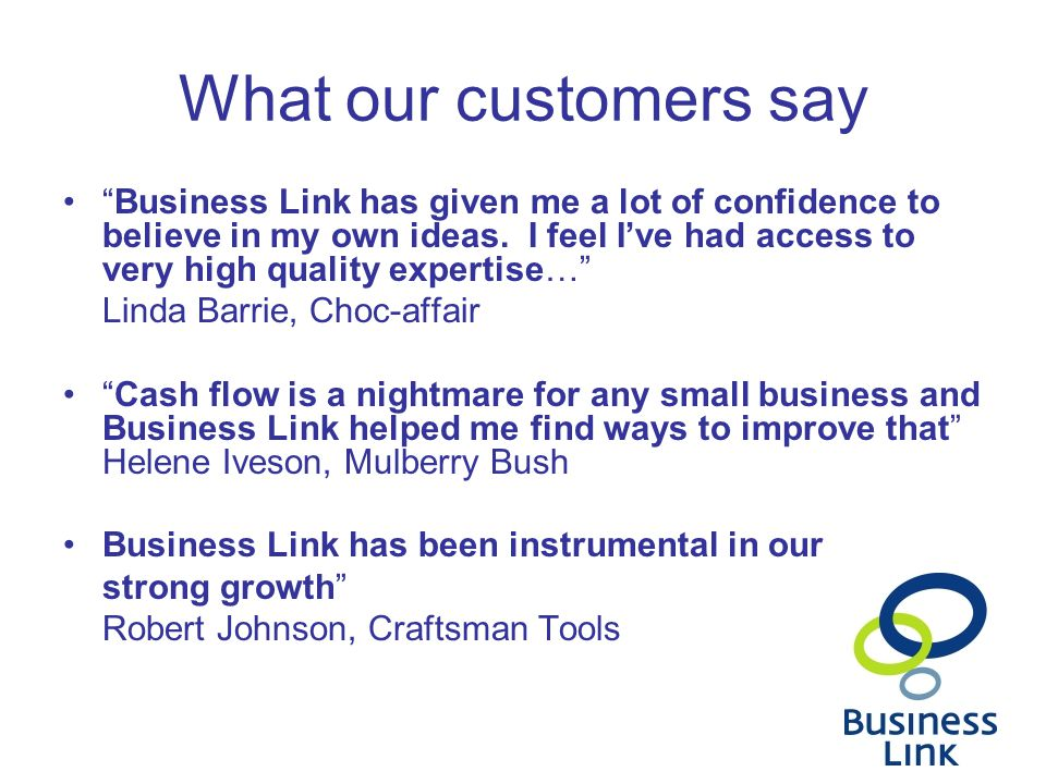 "What our customers say ""Business Link has given me a lot of confidence to believe in my own ideas. I feel I've had access to very high quality experti"