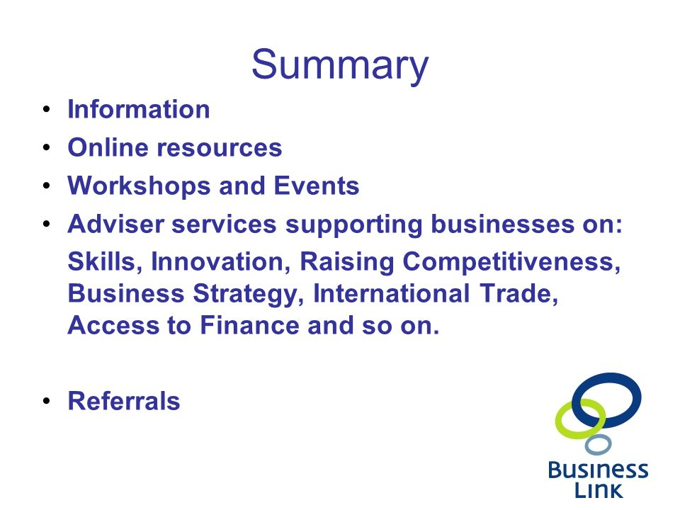 Summary Information Online resources Workshops and Events Adviser services supporting businesses on: Skills, Innovation, Raising Competitiveness, Busi