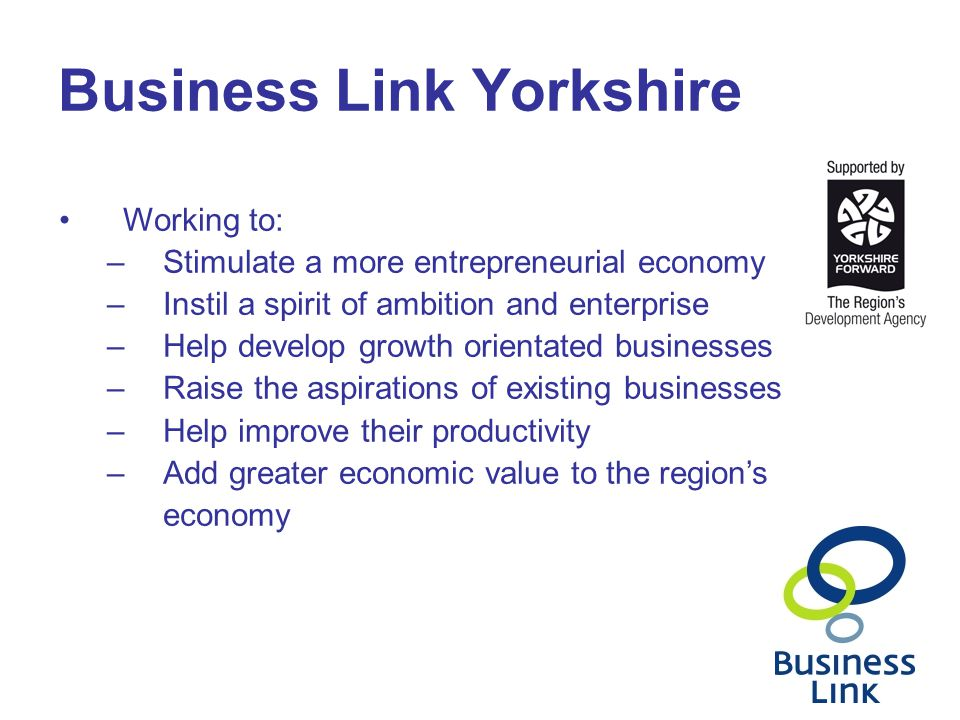 Business Link Yorkshire Working to: –Stimulate a more entrepreneurial economy –Instil a spirit of ambition and enterprise –Help develop growth orienta