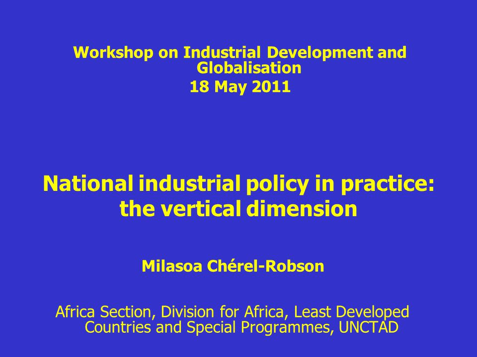 National industrial policy in practice: the vertical dimension Milasoa Chérel-Robson Africa Section, Division for Africa, Least Developed Countries and Special Programmes, UNCTAD Workshop on Industrial Development and Globalisation 18 May 2011