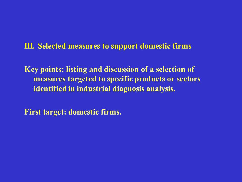 III. Selected measures to support domestic firms Key points: listing and discussion of a selection of measures targeted to specific products or sector