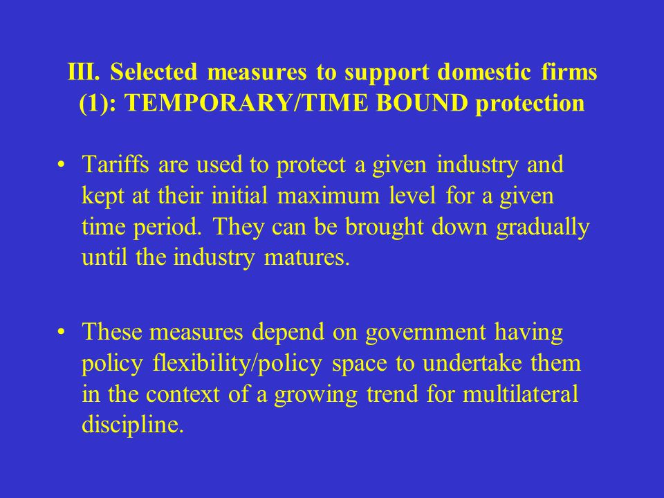 III. Selected measures to support domestic firms (1): TEMPORARY/TIME BOUND protection Tariffs are used to protect a given industry and kept at their i