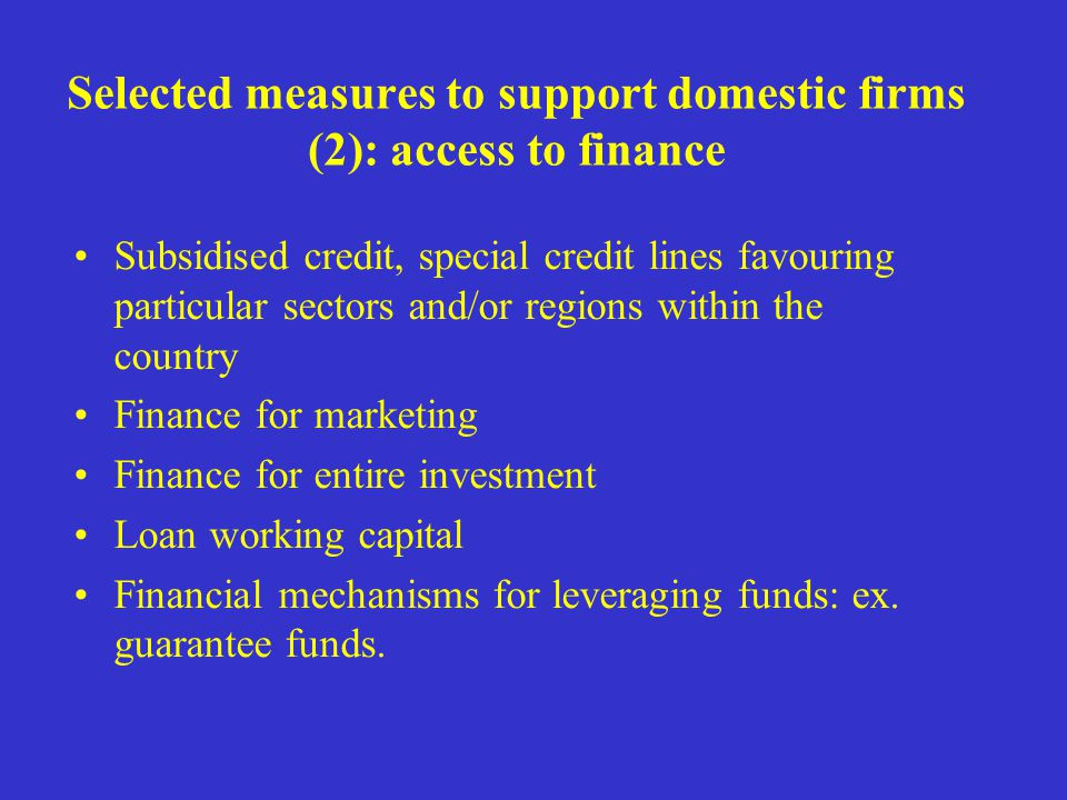 Selected measures to support domestic firms (2): access to finance Subsidised credit, special credit lines favouring particular sectors and/or regions within the country Finance for marketing Finance for entire investment Loan working capital Financial mechanisms for leveraging funds: ex.