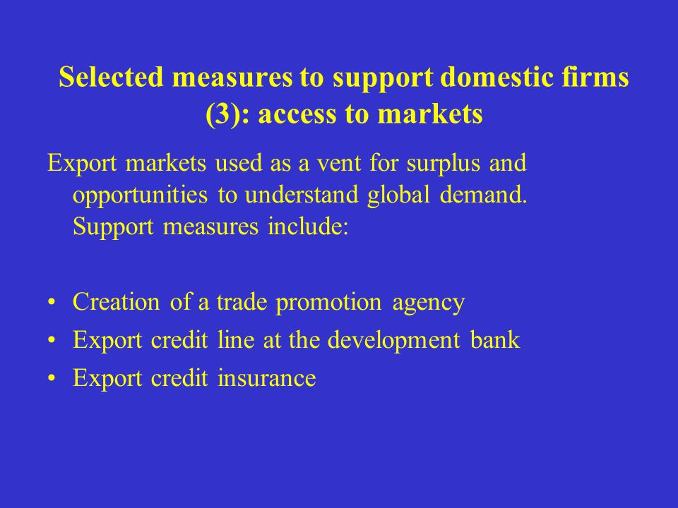 Selected measures to support domestic firms (3): access to markets Export markets used as a vent for surplus and opportunities to understand global demand.