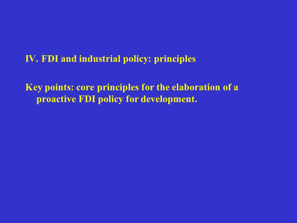 IV. FDI and industrial policy: principles Key points: core principles for the elaboration of a proactive FDI policy for development.