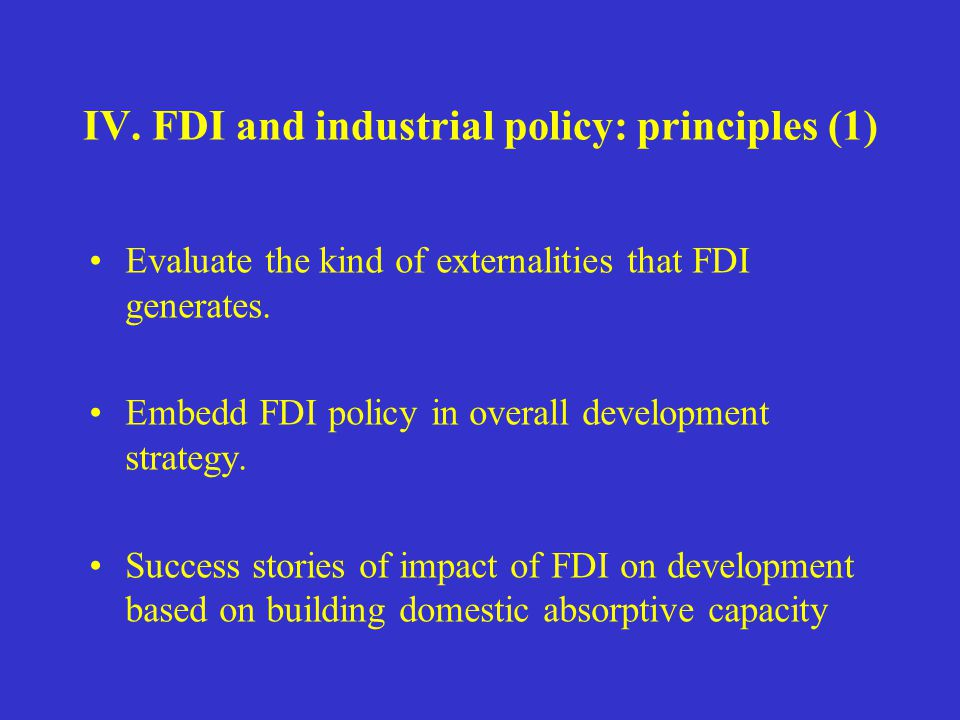 IV. FDI and industrial policy: principles (1) Evaluate the kind of externalities that FDI generates. Embedd FDI policy in overall development strategy