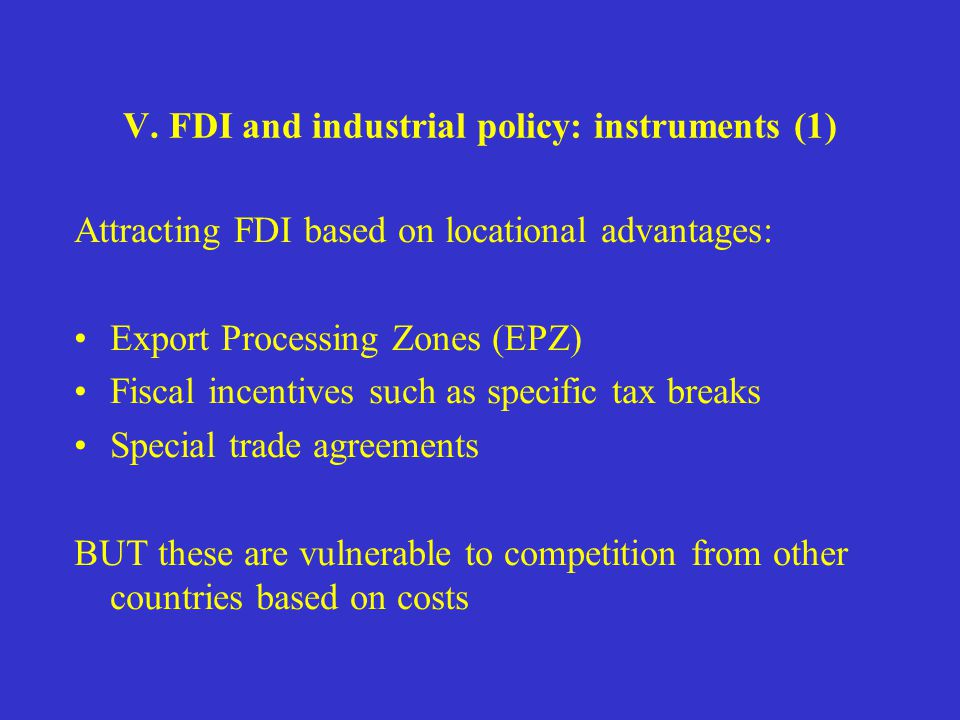 V. FDI and industrial policy: instruments (1) Attracting FDI based on locational advantages: Export Processing Zones (EPZ) Fiscal incentives such as s