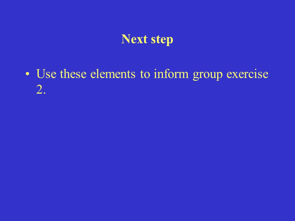Next step Use these elements to inform group exercise 2.