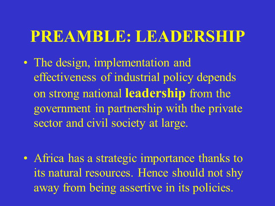 PREAMBLE: LEADERSHIP The design, implementation and effectiveness of industrial policy depends on strong national leadership from the government in partnership with the private sector and civil society at large.