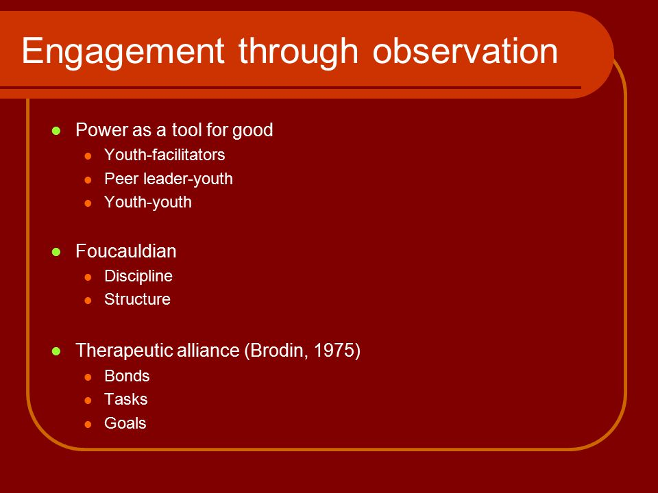 Engagement through observation Power as a tool for good Youth-facilitators Peer leader-youth Youth-youth Foucauldian Discipline Structure Therapeutic alliance (Brodin, 1975) Bonds Tasks Goals