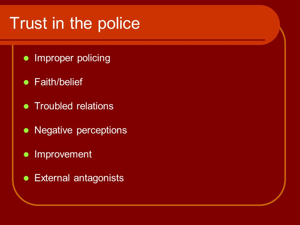 Trust in the police Improper policing Faith/belief Troubled relations Negative perceptions Improvement External antagonists