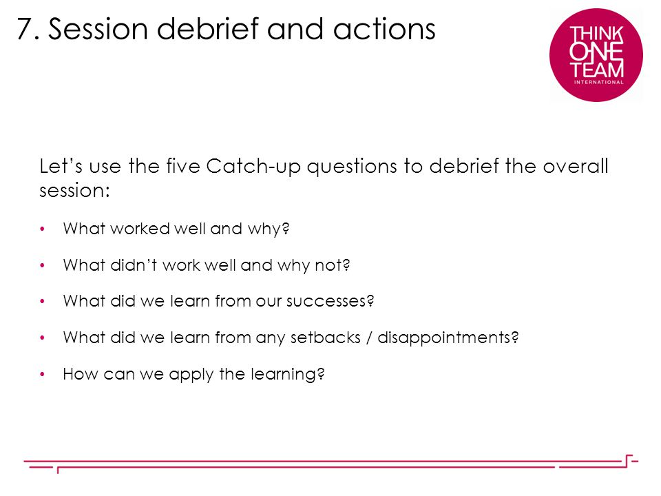 7. Session debrief and actions Let's use the five Catch-up questions to debrief the overall session: What worked well and why? What didn't work well a