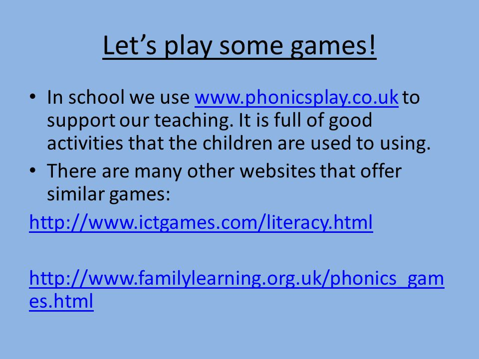 Let's play some games.In school we use www.phonicsplay.co.uk to support our teaching.