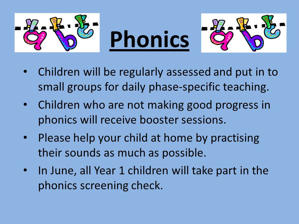 Phonics Children will be regularly assessed and put in to small groups for daily phase-specific teaching.