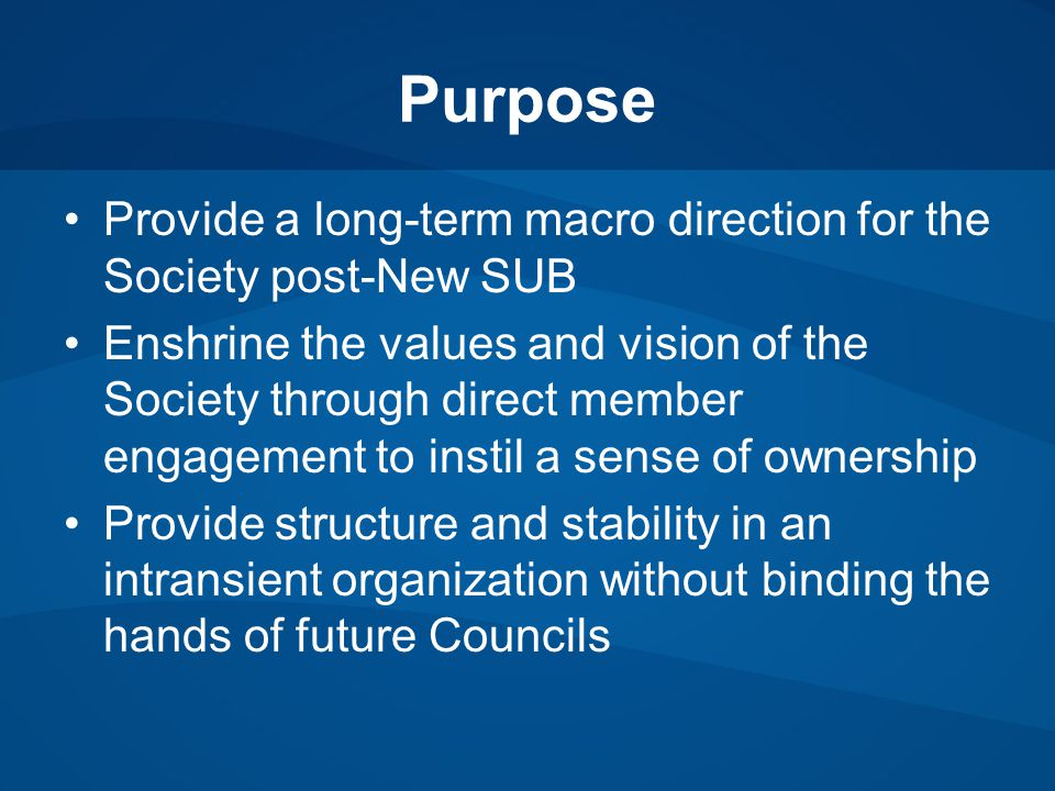 Purpose Provide a long-term macro direction for the Society post-New SUB Enshrine the values and vision of the Society through direct member engagement to instil a sense of ownership Provide structure and stability in an intransient organization without binding the hands of future Councils