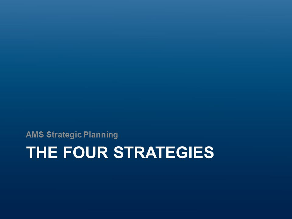 The Four Strategies AMS Strategic Plans have been very macro, to the extent of a lack of direction AMS Council has a desire to delve deeper into specific issues (see values) while balancing their focus between macro and micro Each strategy allows for sharper focus, more detail towards implementation, and a clear direction for the Society to take All plans contain five goals, three sub-goals, with a supplementary recommendation on metrics and KPIs