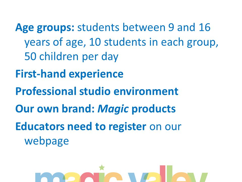 Age groups: students between 9 and 16 years of age, 10 students in each group, 50 children per day First-hand experience Professional studio environment Our own brand: Magic products Educators need to register on our webpage