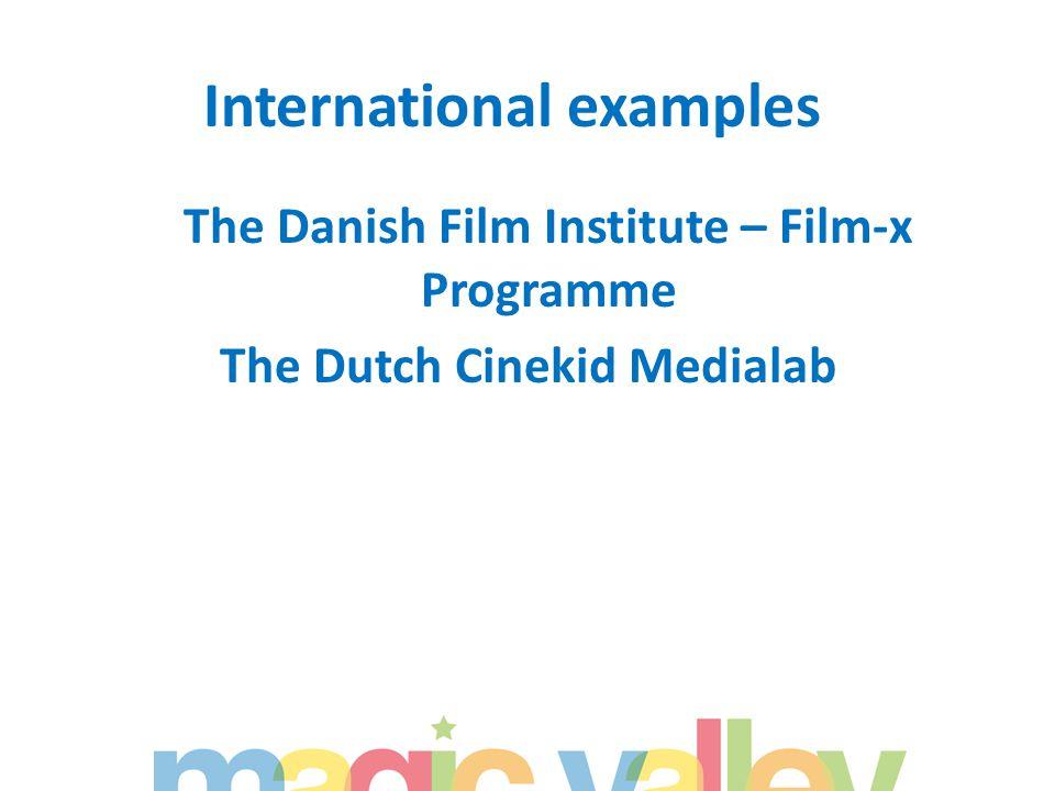 International examples The Danish Film Institute – Film-x Programme The Dutch Cinekid Medialab