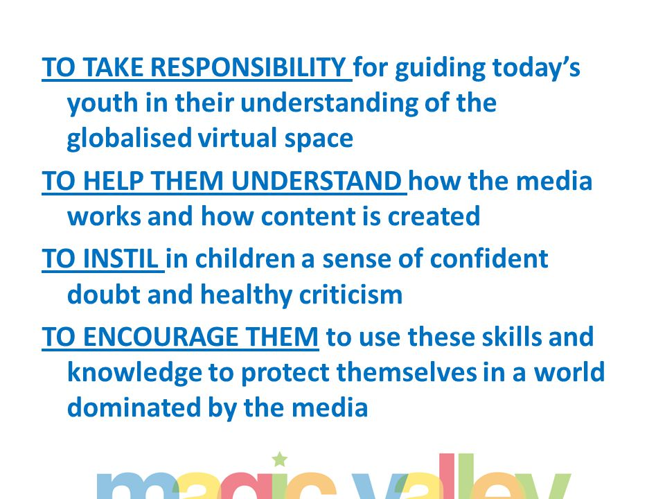 TO TAKE RESPONSIBILITY for guiding today's youth in their understanding of the globalised virtual space TO HELP THEM UNDERSTAND how the media works and how content is created TO INSTIL in children a sense of confident doubt and healthy criticism TO ENCOURAGE THEM to use these skills and knowledge to protect themselves in a world dominated by the media