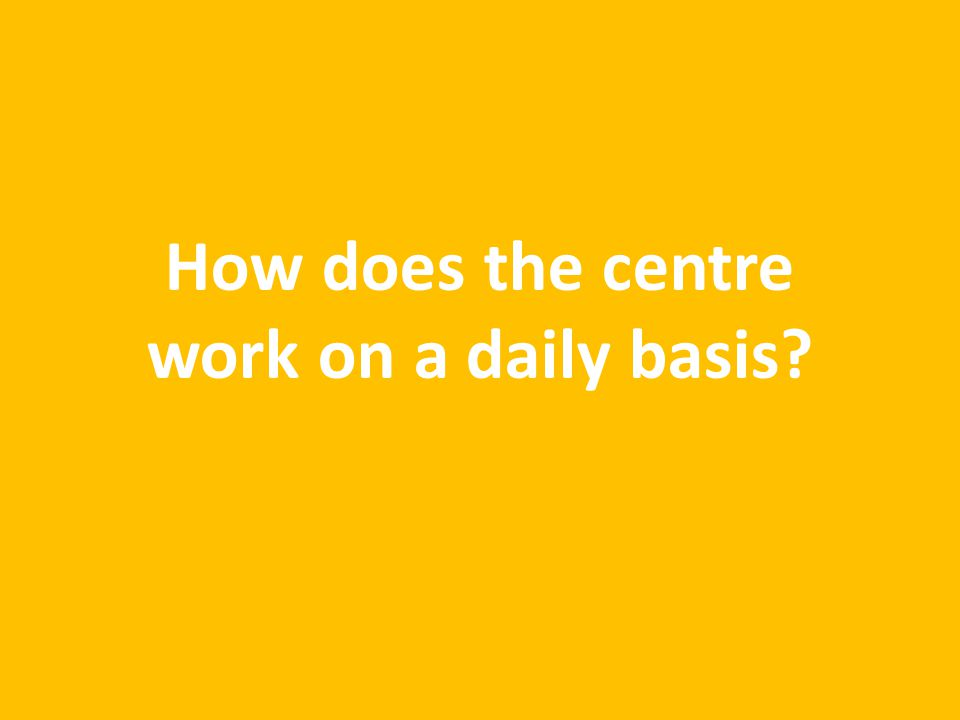How does the centre work on a daily basis