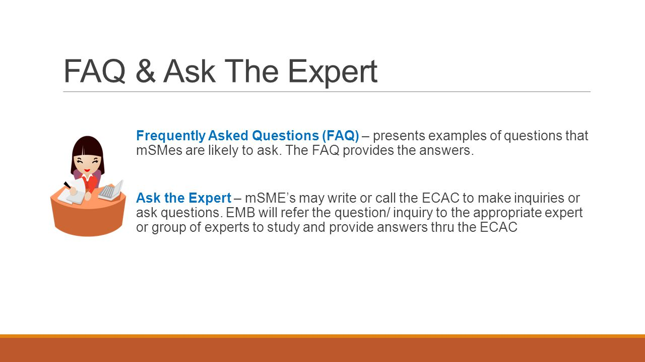 FAQ & Ask The Expert Frequently Asked Questions (FAQ) – presents examples of questions that mSMes are likely to ask. The FAQ provides the answers. Ask