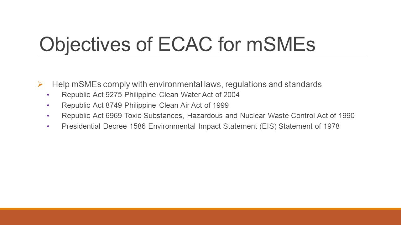 Objectives of ECAC for mSMEs  Help mSMEs comply with environmental laws, regulations and standards Republic Act 9275 Philippine Clean Water Act of 20