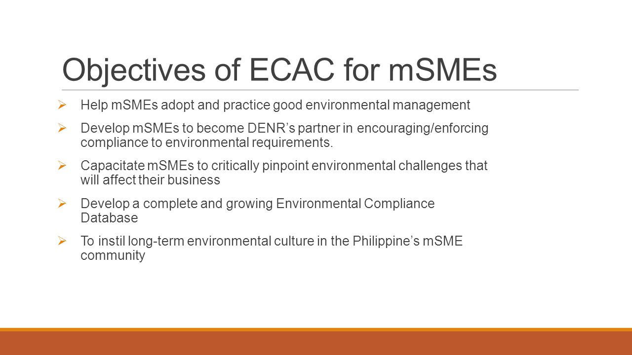 How the ECAC can assist for mSMEs in complying with environmental regulations  ECAC gives information on various environmental compliance matters  Points out environmental management responsibilities of mSMEs  Provides information on how to comply with applicable environmental laws, regulations and standards