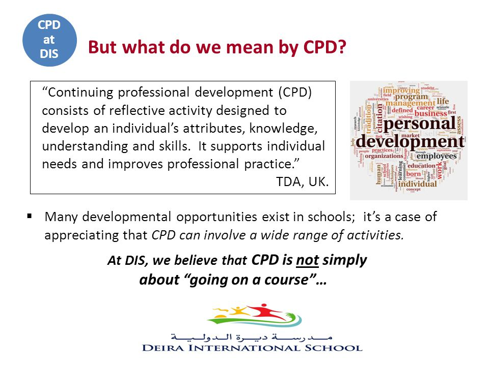 Continuing professional development (CPD) consists of reflective activity designed to develop an individual's attributes, knowledge, understanding and skills.