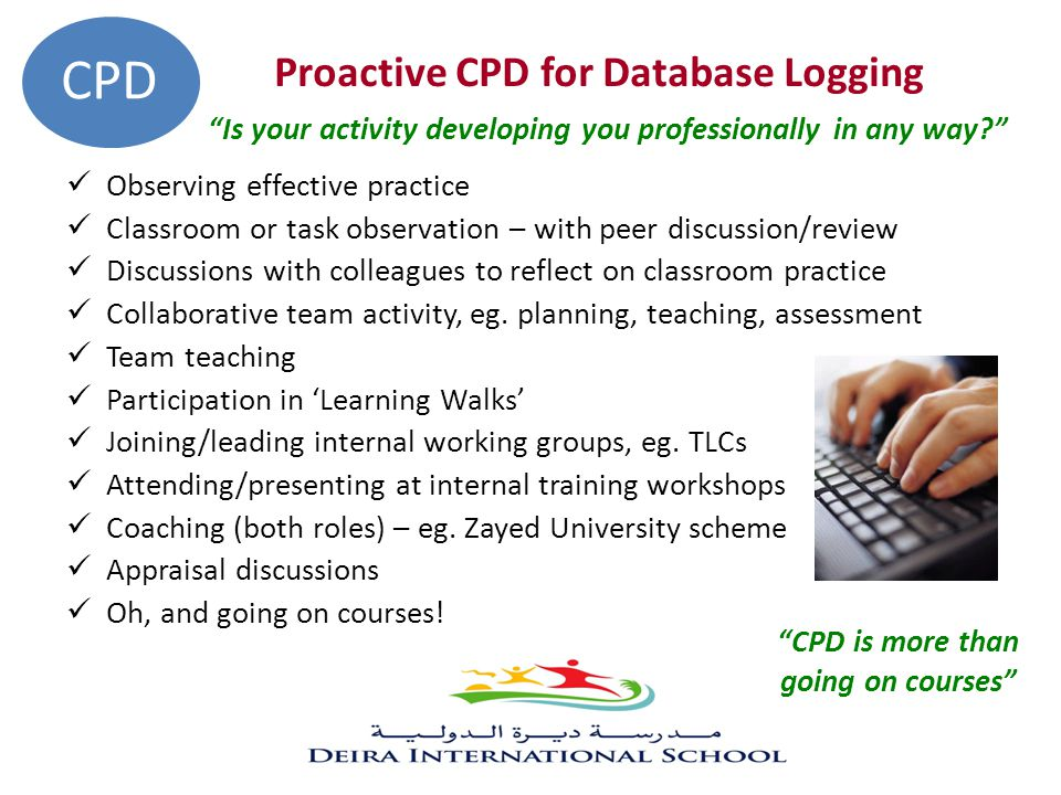 Proactive CPD for Database Logging Is your activity developing you professionally in any way? Observing effective practice Classroom or task observation – with peer discussion/review Discussions with colleagues to reflect on classroom practice Collaborative team activity, eg.