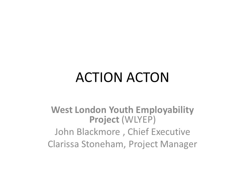 ACTION ACTON West London Youth Employability Project (WLYEP) John Blackmore, Chief Executive Clarissa Stoneham, Project Manager