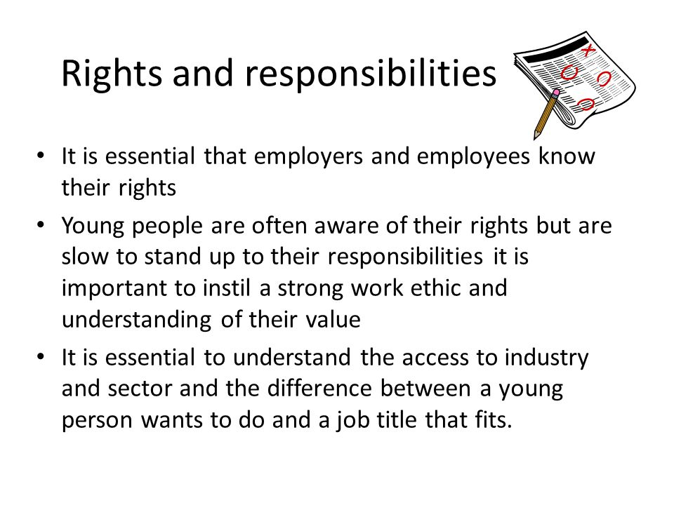Rights and responsibilities It is essential that employers and employees know their rights Young people are often aware of their rights but are slow t