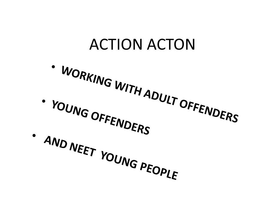 ACTION ACTON WORKING WITH ADULT OFFENDERS YOUNG OFFENDERS AND NEET YOUNG PEOPLE