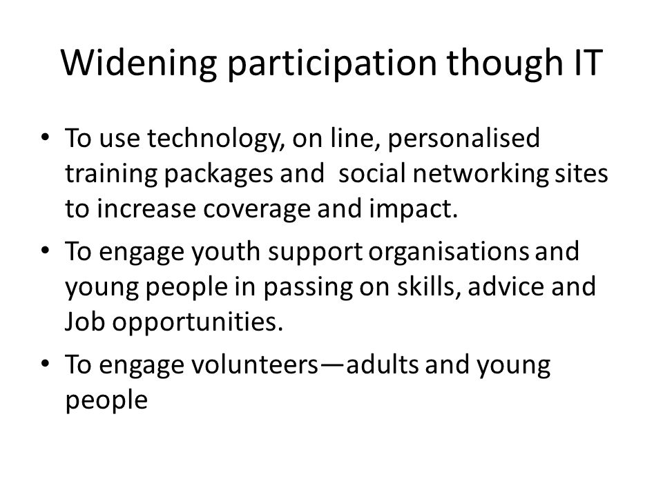Widening participation though IT To use technology, on line, personalised training packages and social networking sites to increase coverage and impac