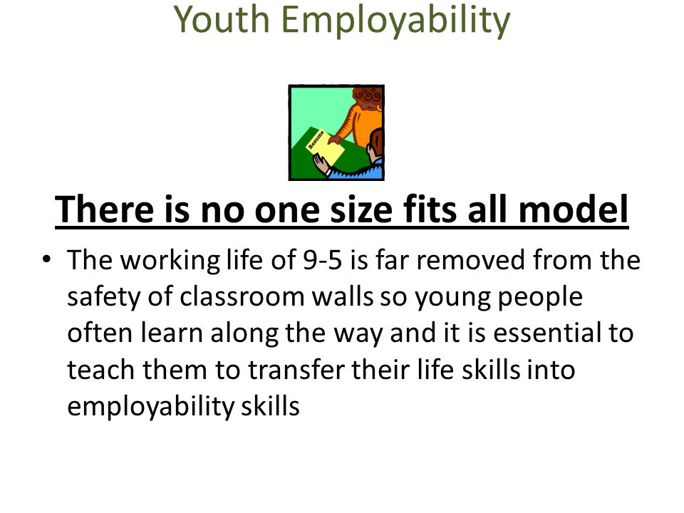 Youth Employability There is no one size fits all model The working life of 9-5 is far removed from the safety of classroom walls so young people ofte