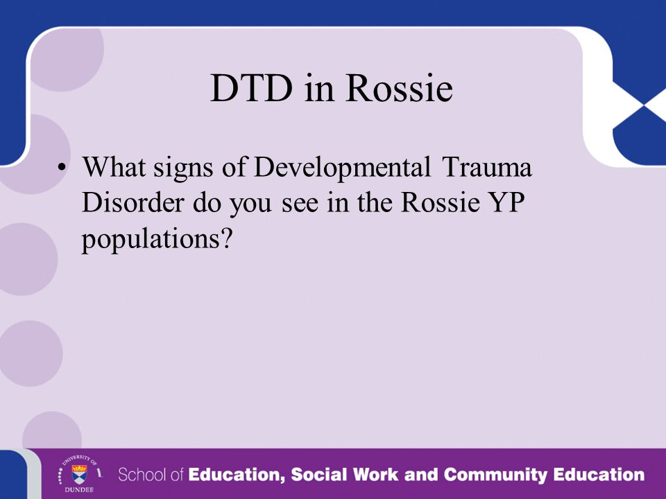 DTD in Rossie What signs of Developmental Trauma Disorder do you see in the Rossie YP populations?