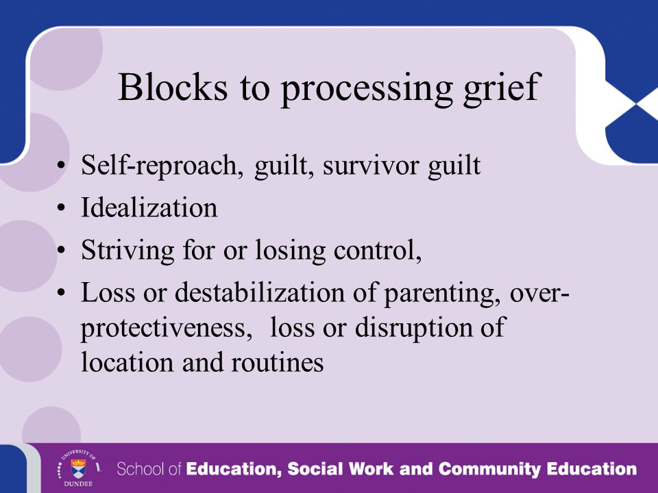 Blocks to processing grief Self-reproach, guilt, survivor guilt Idealization Striving for or losing control, Loss or destabilization of parenting, ove