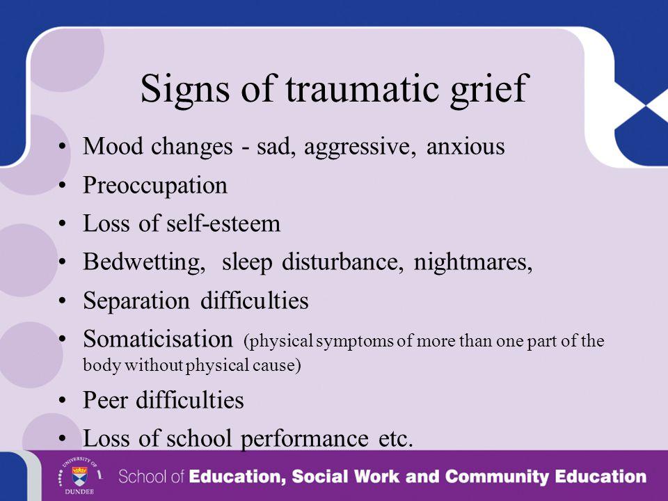 Signs of traumatic grief Mood changes - sad, aggressive, anxious Preoccupation Loss of self-esteem Bedwetting, sleep disturbance, nightmares, Separati