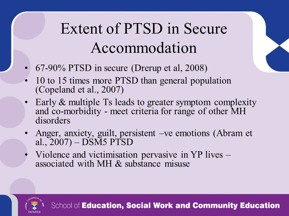 Extent of PTSD in Secure Accommodation 67-90% PTSD in secure (Drerup et al, 2008) 10 to 15 times more PTSD than general population (Copeland et al., 2