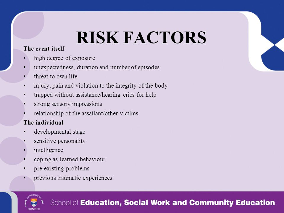 RISK FACTORS The event itself high degree of exposure unexpectedness, duration and number of episodes threat to own life injury, pain and violation to